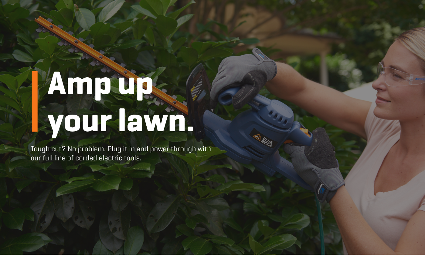 Amp up your lawn. Tough cut? No problem. Plug it in and power through with our full line of corded electric tools.
